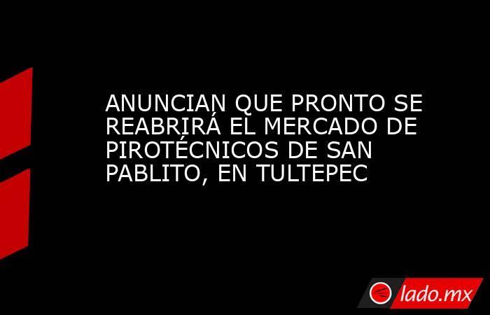 ANUNCIAN QUE PRONTO SE REABRIRÁ EL MERCADO DE PIROTÉCNICOS DE SAN PABLITO, EN TULTEPEC. Noticias en tiempo real