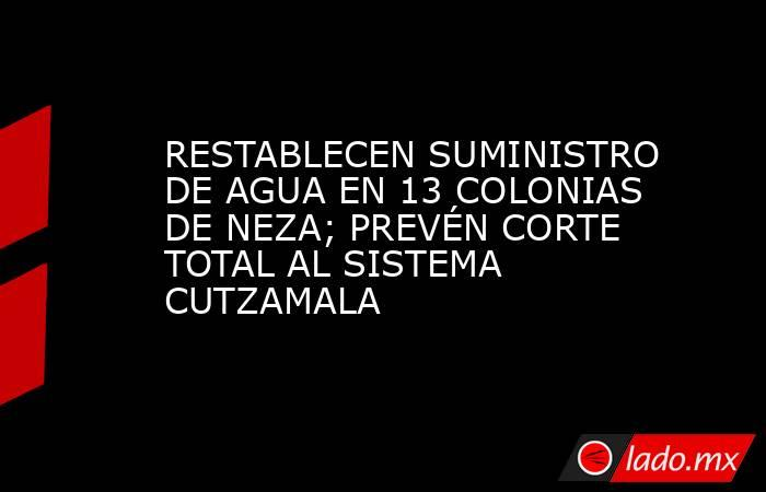 RESTABLECEN SUMINISTRO DE AGUA EN 13 COLONIAS DE NEZA; PREVÉN CORTE TOTAL AL SISTEMA CUTZAMALA. Noticias en tiempo real