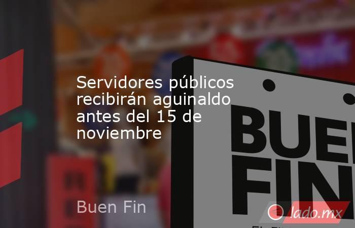 Servidores públicos recibirán aguinaldo antes del 15 de noviembre. Noticias en tiempo real