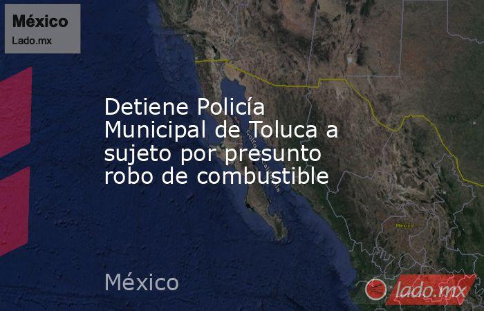 Detiene Policía Municipal de Toluca a sujeto por presunto robo de combustible. Noticias en tiempo real