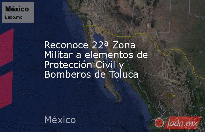 Reconoce 22ª Zona Militar a elementos de Protección Civil y Bomberos de Toluca. Noticias en tiempo real