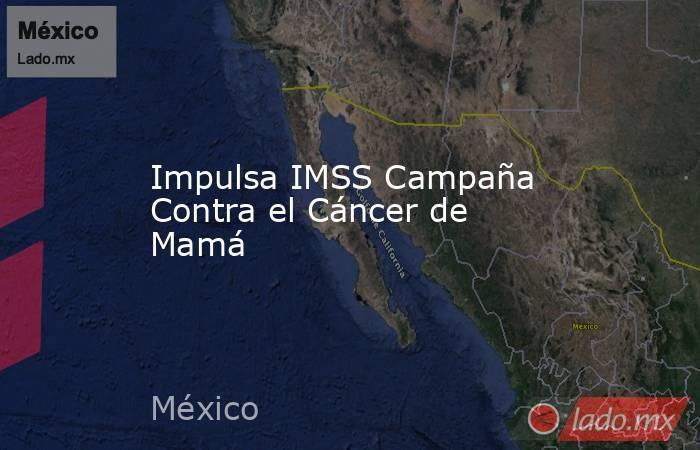 Impulsa IMSS Campaña Contra el Cáncer de Mamá. Noticias en tiempo real