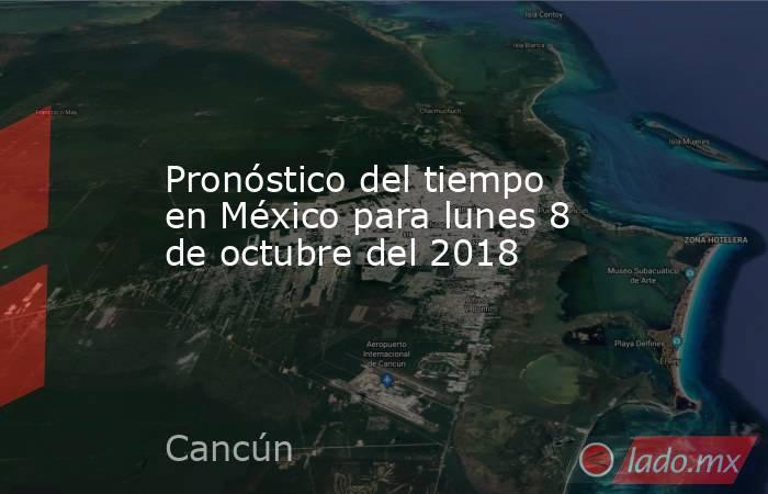 Pronóstico del tiempo en México para lunes 8 de octubre del 2018. Noticias en tiempo real