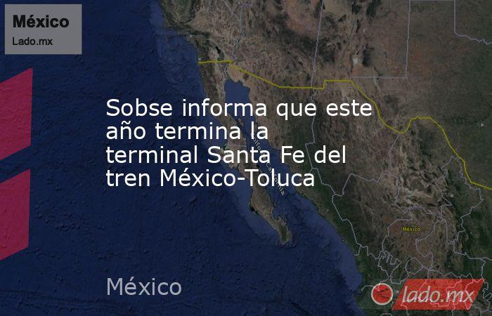 Sobse informa que este año termina la terminal Santa Fe del tren México-Toluca. Noticias en tiempo real