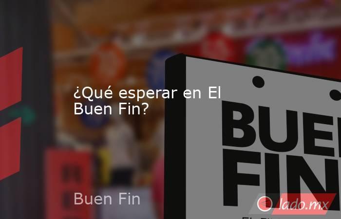 ¿Qué esperar en El Buen Fin?. Noticias en tiempo real