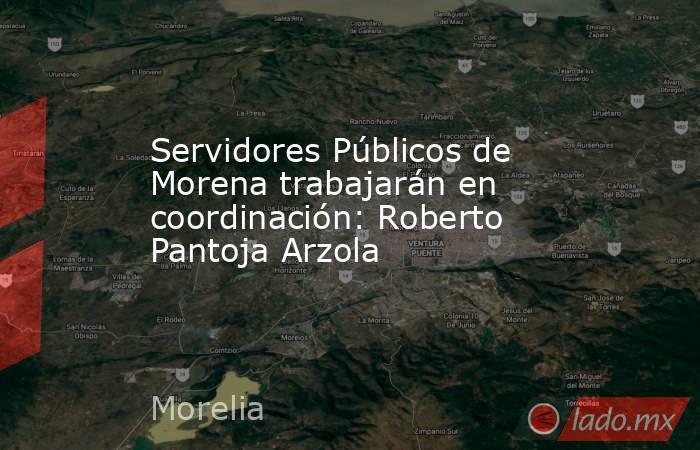 Servidores Públicos de Morena trabajarán en coordinación: Roberto Pantoja Arzola. Noticias en tiempo real