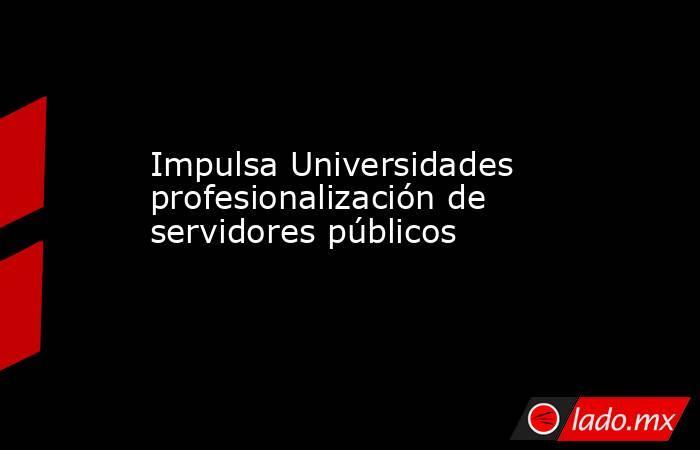 Impulsa Universidades profesionalización de servidores públicos. Noticias en tiempo real