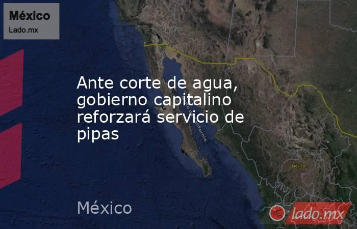 Ante corte de agua, gobierno capitalino reforzará servicio de pipas. Noticias en tiempo real