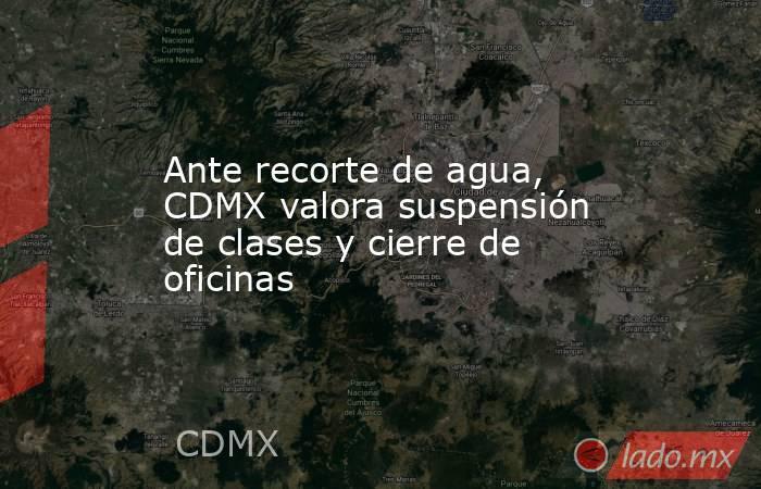 Ante recorte de agua, CDMX valora suspensión de clases y cierre de oficinas. Noticias en tiempo real