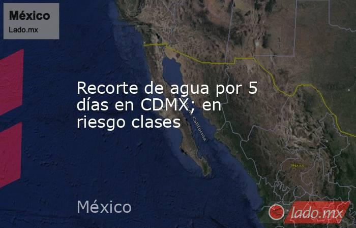 Recorte de agua por 5 días en CDMX; en riesgo clases. Noticias en tiempo real
