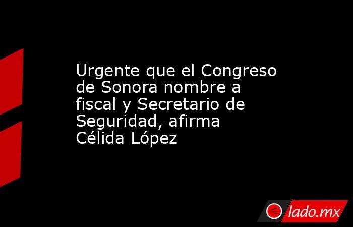 Urgente que el Congreso de Sonora nombre a fiscal y Secretario de Seguridad, afirma Célida López. Noticias en tiempo real