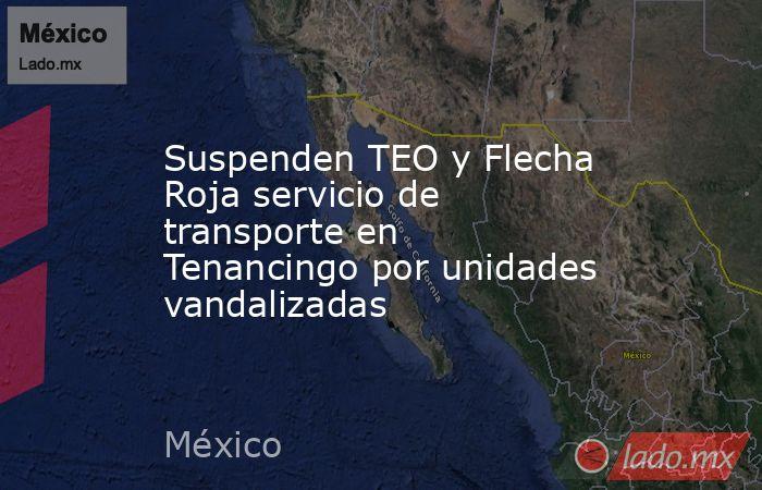 Suspenden TEO y Flecha Roja servicio de transporte en Tenancingo por unidades vandalizadas. Noticias en tiempo real