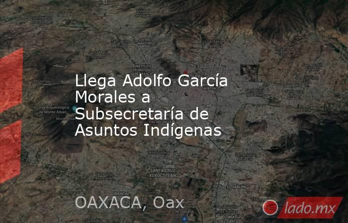 Llega Adolfo García Morales a Subsecretaría de Asuntos Indígenas. Noticias en tiempo real