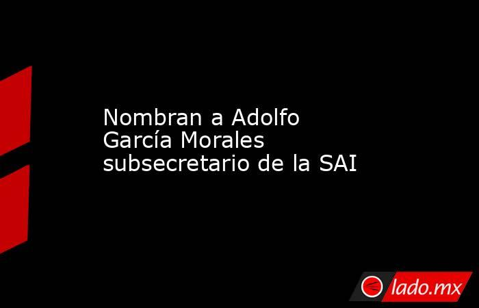 Nombran a Adolfo García Morales subsecretario de la SAI. Noticias en tiempo real
