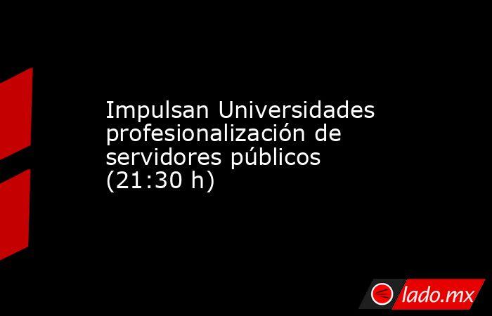 Impulsan Universidades profesionalización de servidores públicos (21:30 h). Noticias en tiempo real