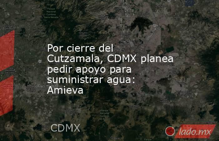 Por cierre del Cutzamala, CDMX planea pedir apoyo para suministrar agua: Amieva. Noticias en tiempo real
