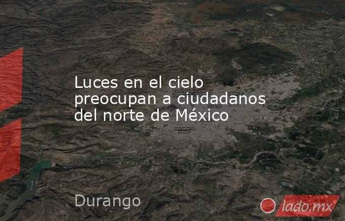 Luces en el cielo preocupan a ciudadanos del norte de México. Noticias en tiempo real