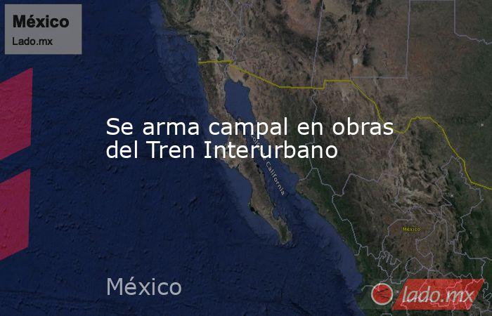 Se arma campal en obras del Tren Interurbano. Noticias en tiempo real