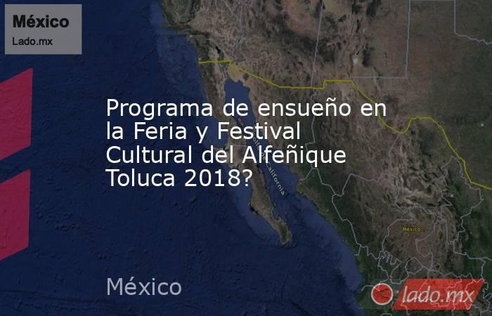 Programa de ensueño en la Feria y Festival Cultural del Alfeñique Toluca 2018?. Noticias en tiempo real