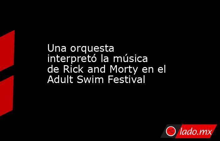 Una orquesta interpretó la música de Rick and Morty en el Adult Swim Festival. Noticias en tiempo real