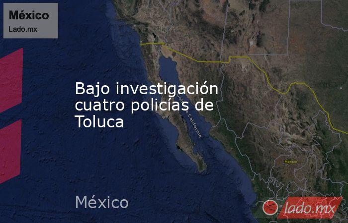 Bajo investigación cuatro policías de Toluca. Noticias en tiempo real