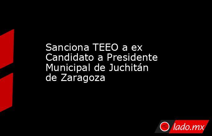 Sanciona TEEO a ex Candidato a Presidente Municipal de Juchitán de Zaragoza. Noticias en tiempo real