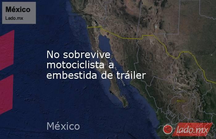 No sobrevive motociclista a embestida de tráiler. Noticias en tiempo real