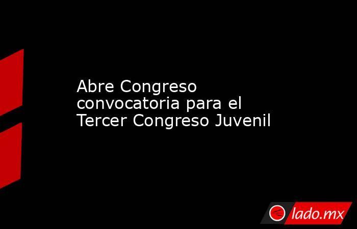Abre Congreso convocatoria para el Tercer Congreso Juvenil. Noticias en tiempo real