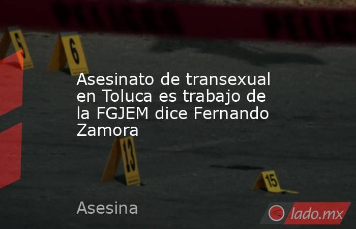 Asesinato de transexual en Toluca es trabajo de la FGJEM dice Fernando Zamora. Noticias en tiempo real