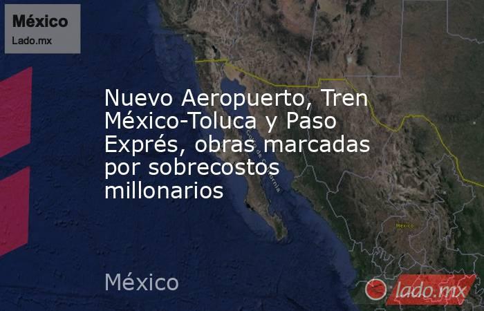Nuevo Aeropuerto, Tren México-Toluca y Paso Exprés, obras marcadas por sobrecostos millonarios. Noticias en tiempo real