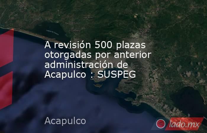 A revisión 500 plazas otorgadas por anterior administración de Acapulco : SUSPEG. Noticias en tiempo real
