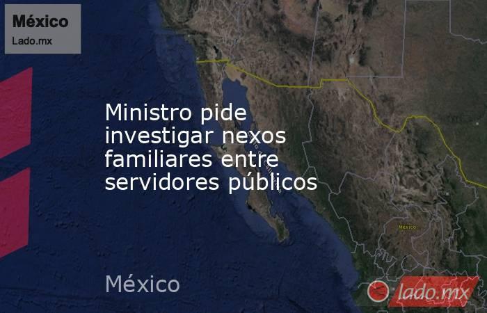 Ministro pide investigar nexos familiares entre servidores públicos . Noticias en tiempo real
