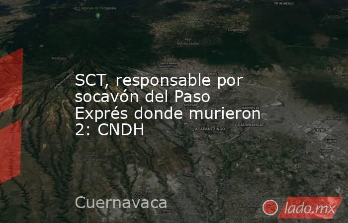 SCT, responsable por socavón del Paso Exprés donde murieron 2: CNDH. Noticias en tiempo real