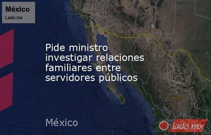 Pide ministro investigar relaciones familiares entre servidores públicos. Noticias en tiempo real
