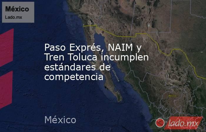 Paso Exprés, NAIM y Tren Toluca incumplen estándares de competencia. Noticias en tiempo real