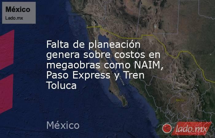 Falta de planeación genera sobre costos en megaobras como NAIM, Paso Express y Tren Toluca. Noticias en tiempo real