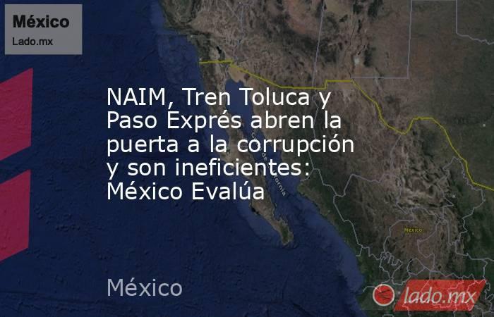 NAIM, Tren Toluca y Paso Exprés abren la puerta a la corrupción y son ineficientes: México Evalúa. Noticias en tiempo real