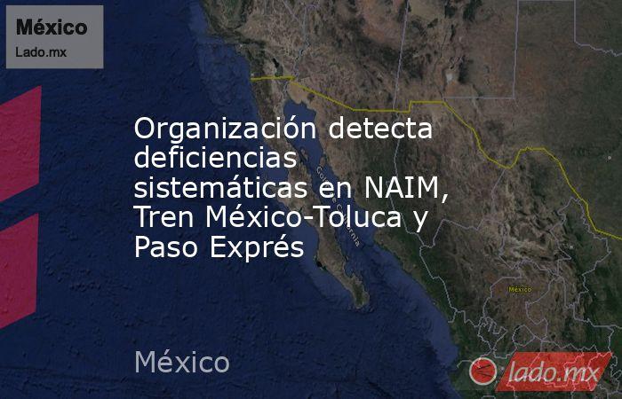 Organización detecta deficiencias sistemáticas en NAIM, Tren México-Toluca y Paso Exprés. Noticias en tiempo real