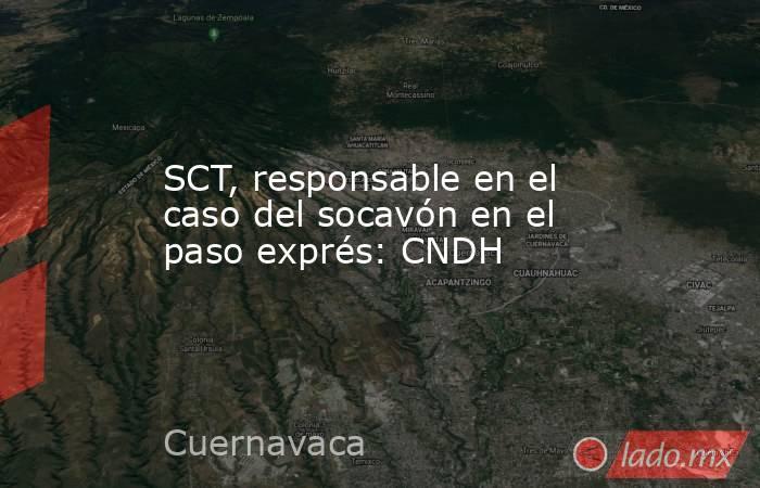 SCT, responsable en el caso del socavón en el paso exprés: CNDH. Noticias en tiempo real