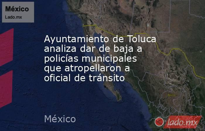 Ayuntamiento de Toluca analiza dar de baja a policías municipales que atropellaron a oficial de tránsito. Noticias en tiempo real