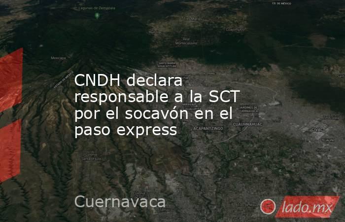 CNDH declara responsable a la SCT por el socavón en el paso express. Noticias en tiempo real