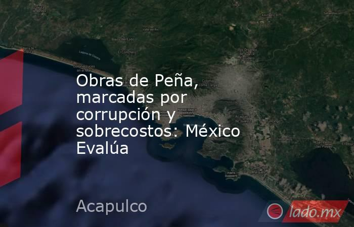Obras de Peña, marcadas por corrupción y sobrecostos: México Evalúa. Noticias en tiempo real