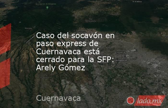 Caso del socavón en paso express de Cuernavaca está cerrado para la SFP: Arely Gómez. Noticias en tiempo real