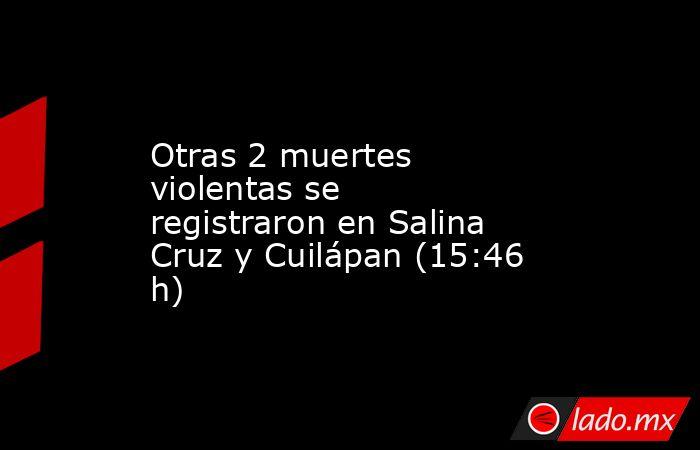 Otras 2 muertes violentas se registraron en Salina Cruz y Cuilápan (15:46 h). Noticias en tiempo real