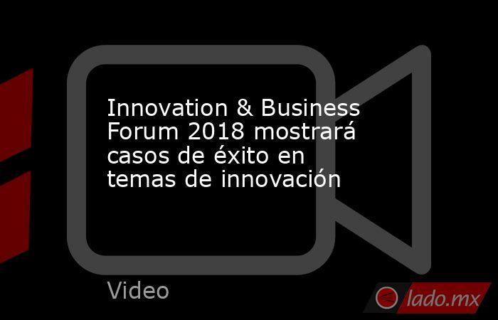 Innovation & Business Forum 2018 mostrará casos de éxito en temas de innovación. Noticias en tiempo real