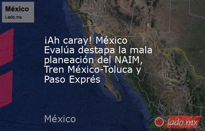 ¡Ah caray! México Evalúa destapa la mala planeación del NAIM, Tren México-Toluca y Paso Exprés. Noticias en tiempo real