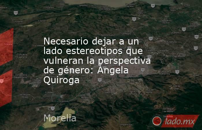 Necesario dejar a un lado estereotipos que vulneran la perspectiva de género: Ángela Quiroga. Noticias en tiempo real