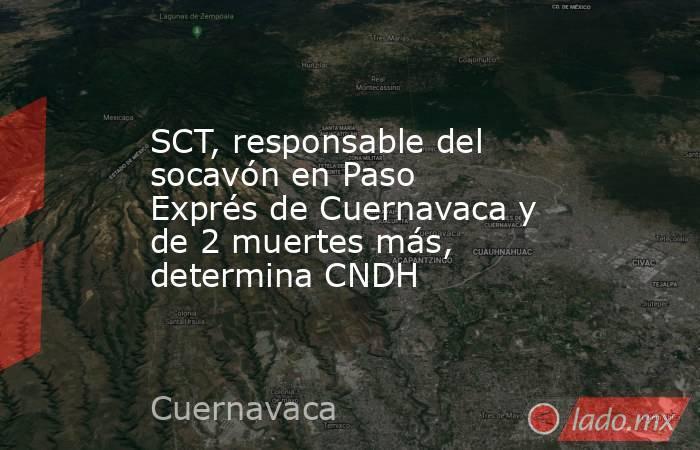 SCT, responsable del socavón en Paso Exprés de Cuernavaca y de 2 muertes más, determina CNDH. Noticias en tiempo real