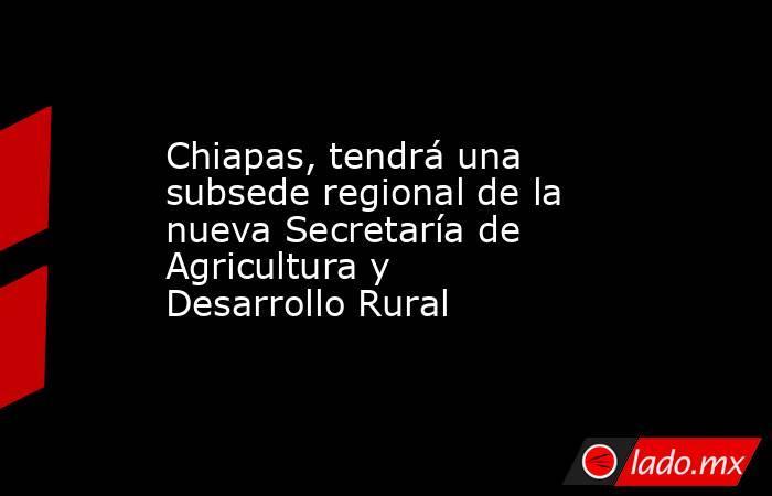 Chiapas, tendrá una subsede regional de la nueva Secretaría de Agricultura y Desarrollo Rural. Noticias en tiempo real