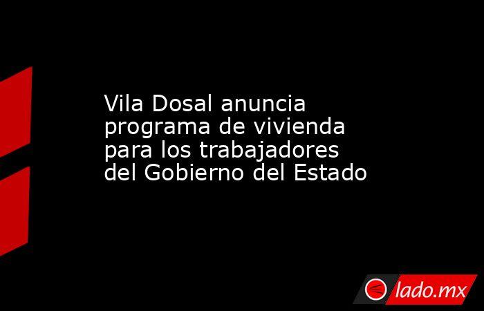 Vila Dosal anuncia programa de vivienda para los trabajadores del Gobierno del Estado. Noticias en tiempo real